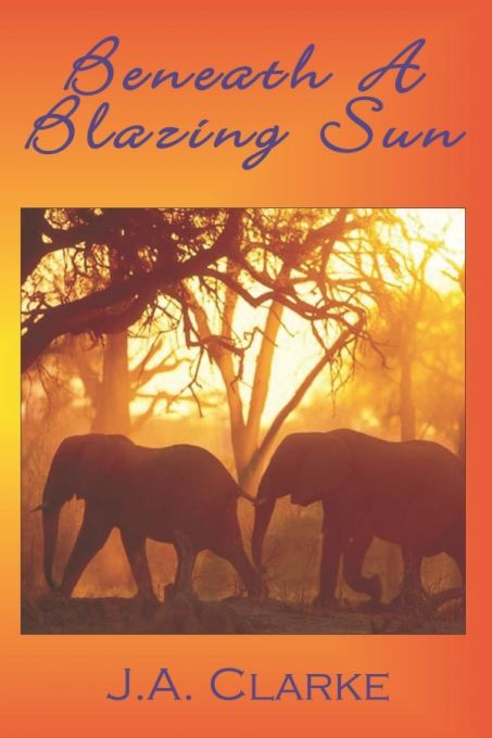 Beneath a Blazing Sun by J.A. Clarke